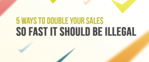 5 Ways To Double Your Sales So Fast It Should Be Illegal